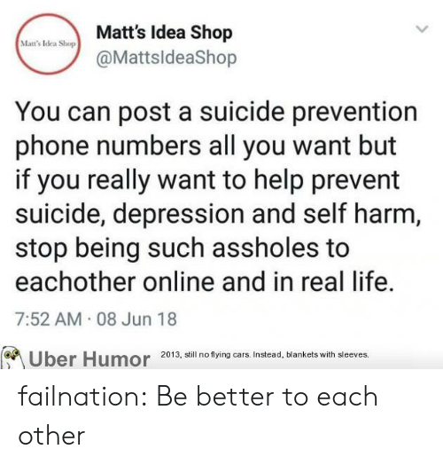 Cars, Life, and Phone: Matt's Idea Shop  @MattsldeaShop  Matt's Idea Shop  You can post a suicide prevention  phone numbers all you want but  if you really want to help prevent  suicide, depression and self harm,  stop being such assholes to  eachother online and in real life.  7:52 AM 08 Jun 18  2013, still no flying cars. Instead, blankets with sleeves.  Uber Humor failnation:  Be better to each other