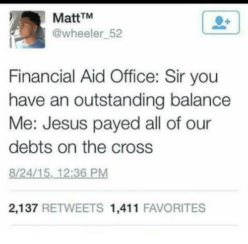 Calvin Johnson, Jesus, and Cross: MattTM  @wheeler 52  Financial Aid Office: Sir you  have an outstanding balance  Me: Jesus payed all of our  debts on the cross  8/24/15, 12:36 PM  2,137 RETWEETS 1,411 FAVORITES