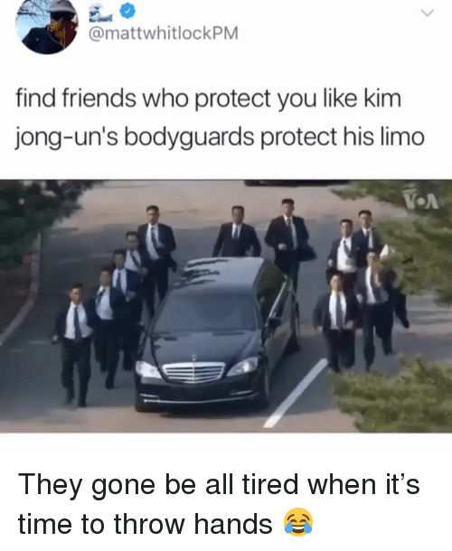 Friends, Time, and Dank Memes: @mattwhitlockPM  find friends who protect you like kim  jong-un's bodyguards protect his limo  OA They gone be all tired when it's time to throw hands 😂
