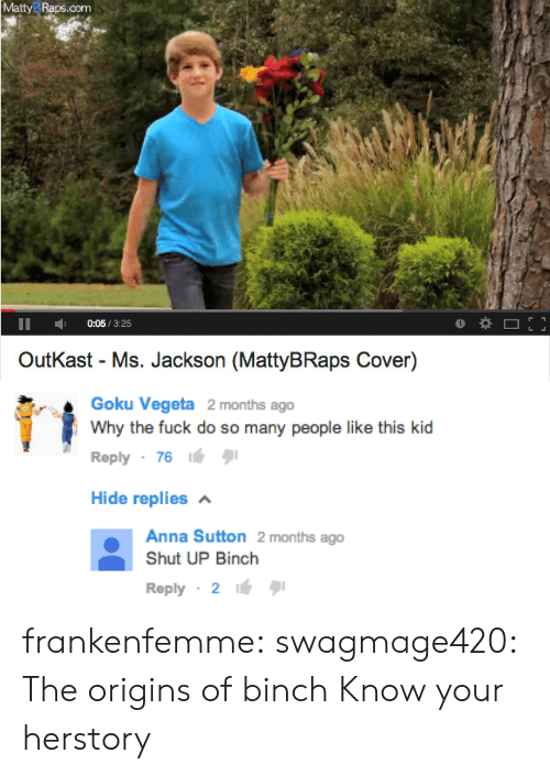 raps: MattyB Raps.com  0:05/3:25  OutKast - Ms. Jackson (MattyBRaps Cover)   Goku Vegeta 2 months ago  Why the fuck do so many people like this kid  Reply 7616  Hide replies  Anna Sutton 2 months ago  Shut UP Binch  Reply 2 frankenfemme:  swagmage420:  The origins of binch  Know your herstory