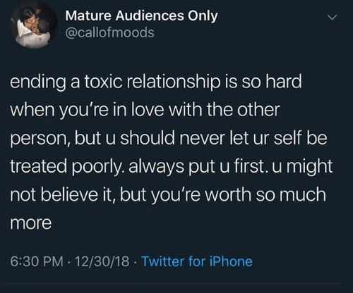 18 Twitter: Mature Audiences Only  @callofmoods  ending a toxic relationship is so hard  when you're in love with the other  person, but u should never let ur self be  treated poorly. always put u first. u might  not believe it, but you're worth so much  more  6:30 PM 12/30/18 Twitter for iPhone