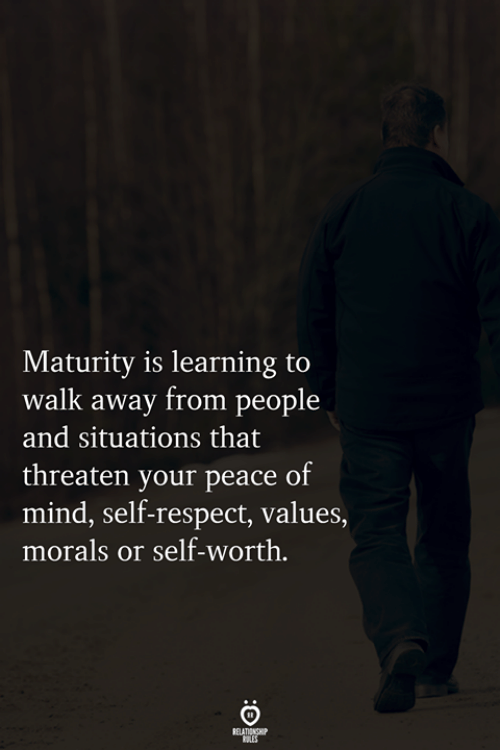 Respect, Mind, and Peace: Maturity is learning to  walk away from people  and situations that  threaten your peace of  mind, self-respect, values,  morals or self-worth.