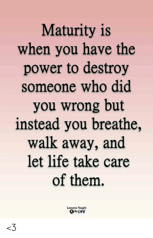 Life, Memes, and Power: Maturity is  when you have the  power to destroy  someone who did  you wrong but  instead you breathe,  walk away, and  let life take care  of them.  Lessons Taught  By LIFE <3