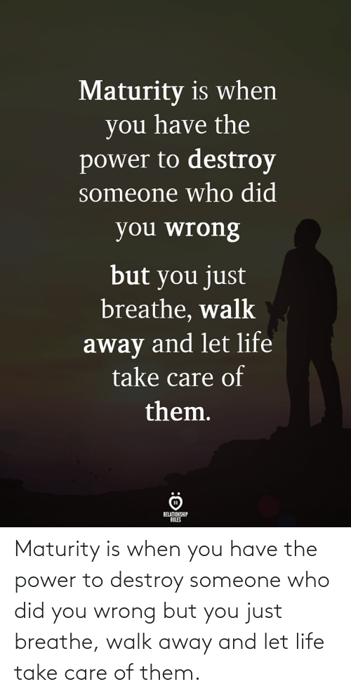 care: Maturity is when you have the power to destroy someone who did you wrong but you just breathe, walk away and let life take care of them.