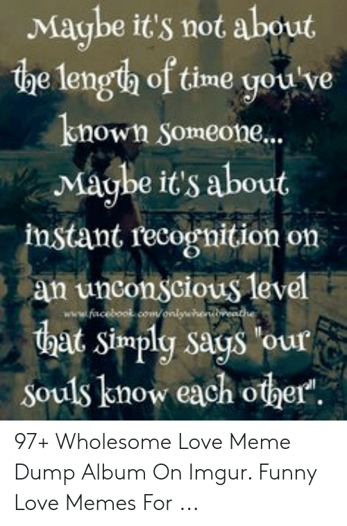 Love Of My Life Meme: Maube it's not about  the length of time you ve  known Someone...  Maghe it's about  instant recognition on  an unconscious level  that simply says our  Souls know each other  facebool 97+ Wholesome Love Meme Dump Album On Imgur. Funny Love Memes For ...