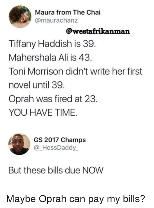 Ali, Oprah Winfrey, and Tiffany: Maura from The Chai  @maurachanz  @westafrikanman  Tiffany Haddish is 39  Mahershala Ali is 43  Toni Morrison didn't write her first  novel until 39  Oprah was fired at 23  YOU HAVE TIME  GS 2017 Champs  @HossDaddy  But these bills due NOW Maybe Oprah can pay my bills?