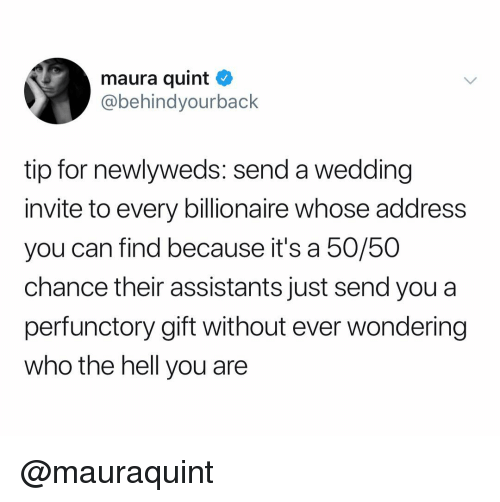 Wedding, Dank Memes, and Hell: maura quint  @behindyourback  tip for newlyweds: send a wedding  invite to every billionaire whose address  you can find because it's a 50/50  hance their assistants just send you a  perfunctory gift without ever wondering  who the hell you are @mauraquint
