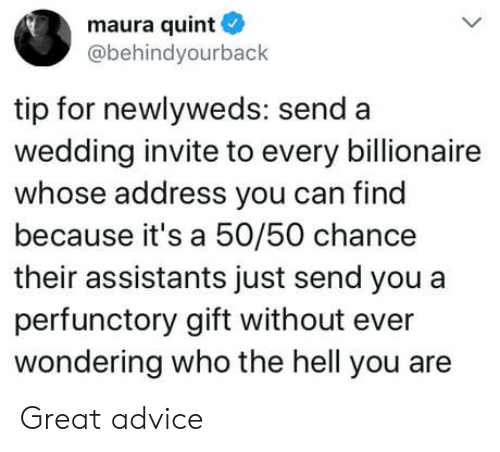 Because Its: maura quint  @behindyourback  tip for newlyweds: send a  wedding invite to every billionaire  whose address you can find  because it's a 50/50 chance  their assistants just send you a  perfunctory gift without ever  wondering who the hell you are Great advice