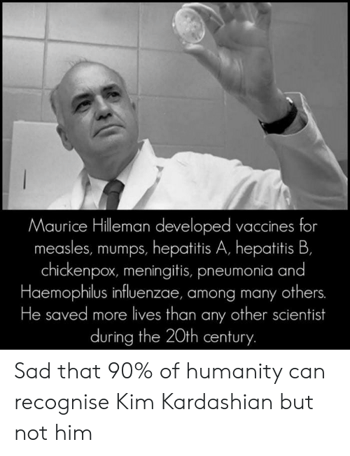Kim Kardashian, Memes, and Hepatitis: Maurice Hilleman developed vaccines for  measles, mumps, hepatitis A, hepatitis B,  chickenpox, meningitis, pneumonia and  Haemophilus influenzae, among many others.  He saved more lives than any other scientist  during the 20th century. Sad that 90% of humanity can recognise Kim Kardashian but not him
