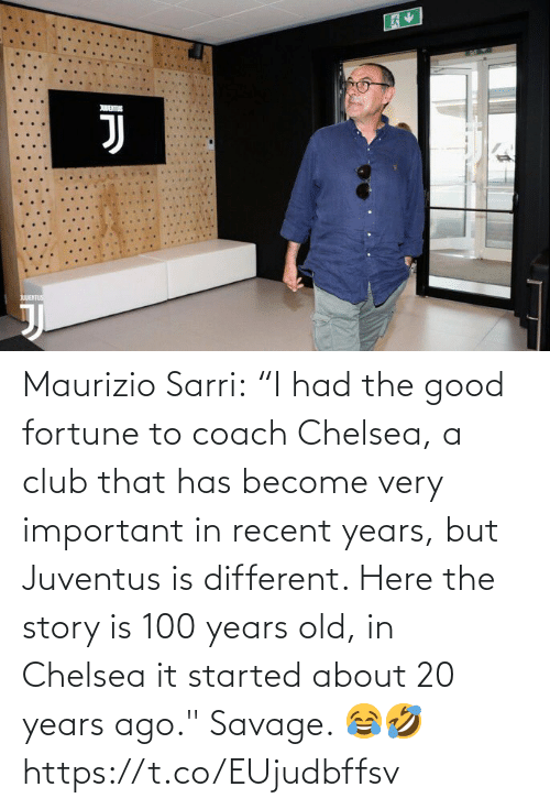 "club: Maurizio Sarri:  ""I had the good fortune to coach Chelsea, a club that has become very important in recent years, but Juventus is different. Here the story is 100 years old, in Chelsea it started about 20 years ago.""  Savage. 😂🤣 https://t.co/EUjudbffsv"
