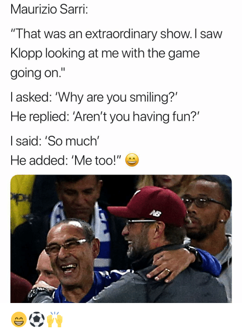 "Memes, Saw, and The Game: Maurizio Sarri;  "" I hat was an extraordinary show. I saw  Klopp looking at me with the game  going on.'""  l asked: ""Why are you smiling?'  He replied: 'Aren't you having fun?'  I said: 'So much'  He added: 'Me too!"" 😁⚽️🙌"