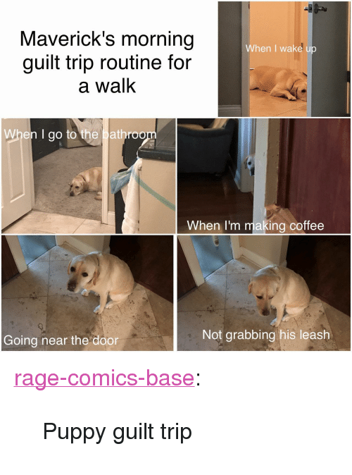 "Tumblr, Blog, and Coffee: Maverick's morning  guilt trip routine for  a walK  When I wake u  When I go to the bathroo  When I'm making coffee  Going near the door  Not grabbing his leash <p><a href=""http://ragecomicsbase.com/post/159051600182/puppy-guilt-trip"" class=""tumblr_blog"">rage-comics-base</a>:</p>  <blockquote><p>Puppy guilt trip</p></blockquote>"