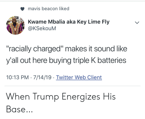 """Twitter, Trump, and Key: mavis beacon liked  Kwame Mbalia aka Key Lime Fly  @KSekouM  """"racially charged"""" makes it sound like  y'all out here buying triple K batteries  10:13 PM 7/14/19 Twitter Web Client When Trump Energizes His Base…"""