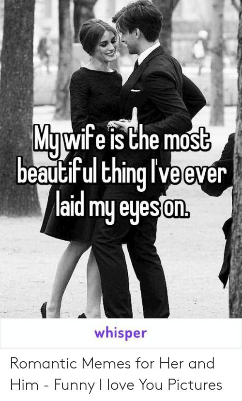 Romantic Memes: Mawife is Che most  beauciFul Ehing I Ve ever  laid my eyesan  On,  whisper Romantic Memes for Her and Him - Funny I love You Pictures