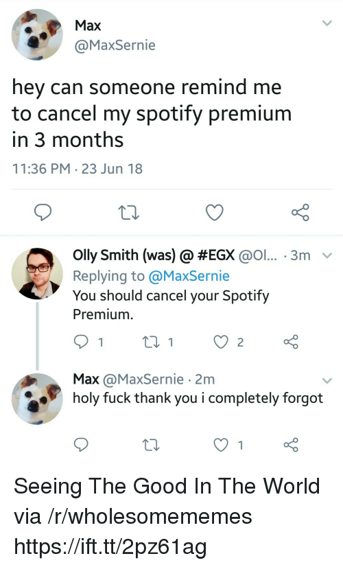 Spotify, Thank You, and Fuck: Max  axSernie  hey can someone remind me  to cancel my spotify premium  in 3 months  11:36 PM 23 Jun 18  olly Smith (was) @ #EGX @ol.. . 3m-  Replying to @MaxSernie  You should cancel your Spotify  Premium  Max @MaxSernie 2m  holy fuck thank you i completely forgot Seeing The Good In The World via /r/wholesomememes https://ift.tt/2pz61ag
