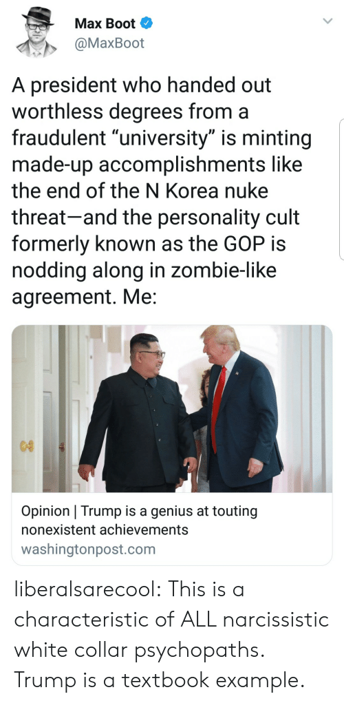 "Tumblr, Blog, and Genius: Max Boot  @MaxBoot  A president who handed out  worthless degrees from a  fraudulent ""university"" is minting  made-up accomplishments like  the end of the N Korea nuke  threat-and the personality cult  formerly known as the GOP is  noddina along in zombie-like  agreement. Me  Opinion Trump is a genius at touting  nonexistent achievements  washingtonpost.com liberalsarecool: This is a characteristic of ALL narcissistic white collar psychopaths. Trump is a textbook example."