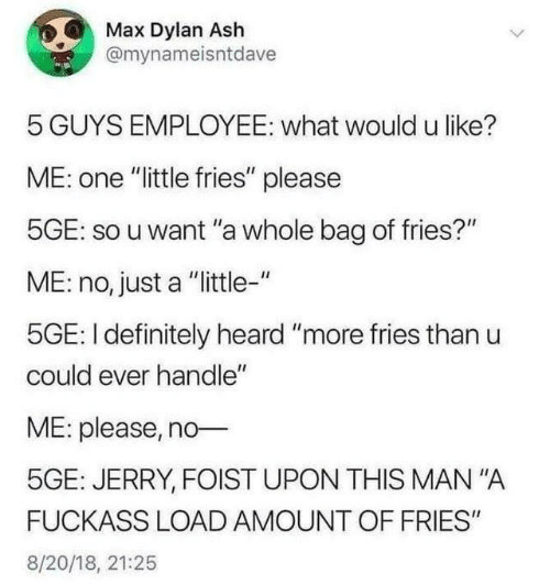 "mana: Max Dylan Ash  @mynameisntdave  5 GUYS EMPLOYEE: what would u like?  ME: one ""little fries"" please  5GE: so u want ""a whole bag of fries?""  ME: no, just a ""ittle-""  5GE: I definitely heard ""more fries than u  could ever handle""  ME: please, no  5GE: JERRY, FOIST UPON THIS MAN""A  FUCKASS LOAD AMOUNT OF FRIES""  8/20/18, 21:25"