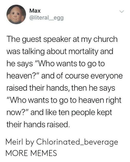 "Church, Dank, and Heaven: Max  @literal_egg  The guest speaker at my church  was talking about mortality and  he says ""Who wants to go to  heaven?"" and of course everyone  raised their hands, then he says  ""Who wants to go to heaven right  now?"" and like ten people kept  their hands raised Meirl by Chlorinated_beverage MORE MEMES"