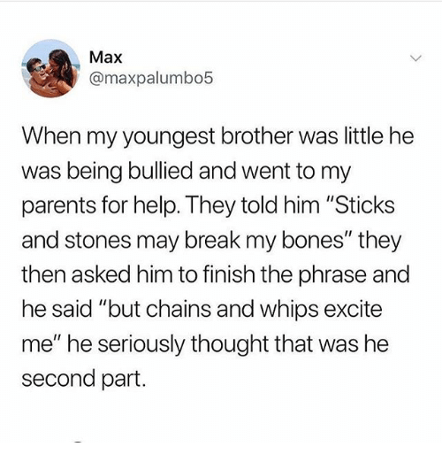 "Bones, Memes, and Parents: Max  @maxpalumbo5  When my youngest brother was little he  was being bullied and went to my  parents for help. They told him ""Sticks  and stones may break my bones"" they  then asked him to finish the phrase and  he said ""but chains and whips excite  me"" he seriously thought that was he  second part."