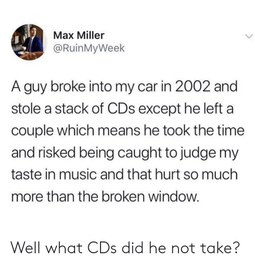 Music, Time, and Car: Max Miller  @RuinMyWeek  A guy broke into my car in 2002 and  stole a stack of CDs except he left a  couple which means he took the time  and risked being caught to judge my  taste in music and that hurt so much  more than the broken window Well what CDs did he not take?
