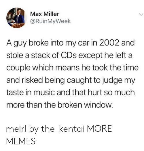 Dank, Memes, and Music: Max Miller  @RuinMyWeek  A guy broke into my car in 2002 and  stole a stack of CDs except he left a  couple which means he took the time  and risked being caught to judge my  taste in music and that hurt so much  more than the broken window meirl by the_kentai MORE MEMES