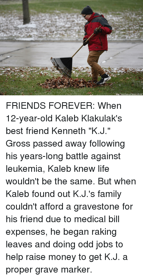 "Best Friend, Detroit, and Family: Max Ortiz/Detroit News via AP FRIENDS FOREVER: When 12-year-old Kaleb Klakulak's best friend Kenneth ""K.J."" Gross passed away following his years-long battle against leukemia, Kaleb knew life wouldn't be the same. But when Kaleb found out K.J.'s family couldn't afford a gravestone for his friend due to medical bill expenses, he began raking leaves and doing odd jobs to help raise money to get K.J. a proper grave marker."