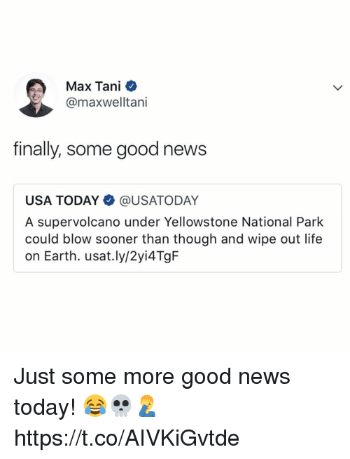 Life, Memes, and News: Max Tani  @maxwelltani  finally, some good news  USA TODAY@USATODAY  A supervolcano under Yellowstone National Park  could blow sooner than though and wipe out life  on Earth. usat.ly/2yi4TgF Just some more good news today! 😂💀🤦♂️ https://t.co/AIVKiGvtde