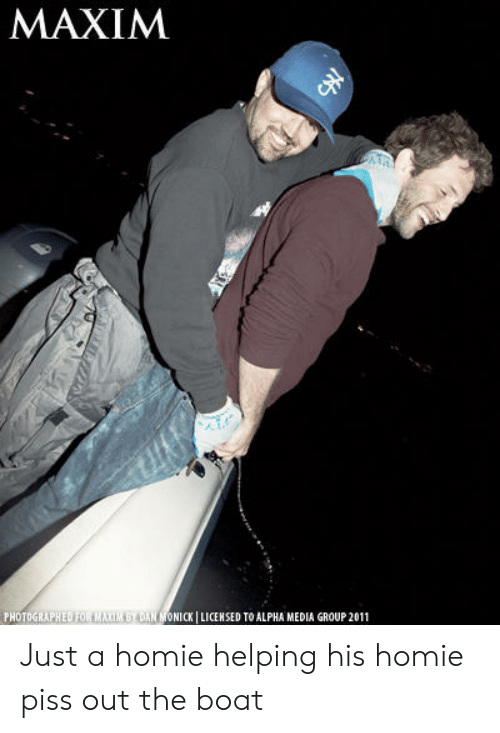 Homie, Boat, and Media: MAXIM  PHOTOGRAPHED FOR MAXIM BY DAN MONICK I LICENSED TO ALPHA MEDIA GROUP 2011 Just a homie helping his homie piss out the boat