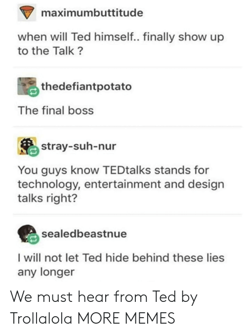 Bossing: maximumbuttitude  when will Ted himself.. finally show up  to the Talk?  thedefiantpotato  The final boss  stray-suh-nur  You guys know TEDtalks stands for  technology, entertainment and design  talks right?  sealedbeastnue  I will not let Ted hide behind these lies  any longer We must hear from Ted by Trollalola MORE MEMES