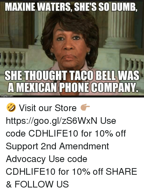 Dumb, Memes, and Phone: MAXINE WATERS, SHE'S SO DUMB,  SHE THOUGHT TACO BELL WAS  A MEXICAN PHONE COMPANY.  ing flip com 🤣  Visit our Store 👉🏽 https://goo.gl/zS6WxN Use code CDHLIFE10 for 10% off Support 2nd Amendment Advocacy Use code CDHLIFE10 for 10% off SHARE & FOLLOW US