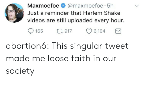 Tumblr, Videos, and Blog: Maxmoefoe @maxmoefoe-5h  Just a reminder that Harlem Shake  maxmoefoe 5h  videos are still uploaded every hour.  165 t917 6,104 abortion6:  This singular tweet made me loose faith in our society