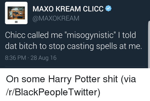 """Dat Bitch: MAXO KREAM CLICC  @MAXOKREAM  Chicc called me """"misogynistic"""" I told  dat bitch to stop casting spells at me.  8:36 PM 28 Aug 16 <p>On some Harry Potter shit (via /r/BlackPeopleTwitter)</p>"""