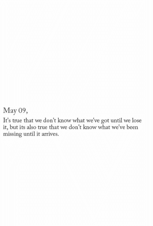 True, Been, and Got: May 09,  It's true that we don't know what we've got until we lose  it, but its also true that we don't know what we've been  missing until it arrives.