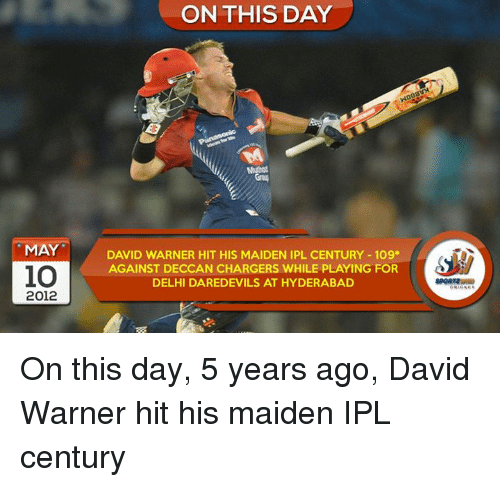 Memes, Chargers, and 🤖: MAY  10  2012  ON THIS DAY  DAVID WARNER HIT HIS MAIDEN IPL CENTURY 109  AGAINST DECCAN CHARGERS WHILE PLAYING FOR  DELHI DAREDEVILS AT HYDERABAD On this day, 5 years ago, David Warner hit his maiden IPL century