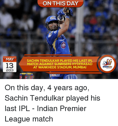 Memes, Premier League, and Match: MAY  13  2013  ON THIS DAY  SACHIN TENDULKAR PLAYED HIS LAST IPL  MATCH AGAINST SUNRISERS HYDERABAD  AT WANKHEDE STADIUM, MUMBAI On this day, 4 years ago, Sachin Tendulkar played his last IPL - Indian Premier League match