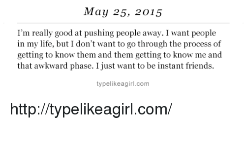 Friends, Life, and Target: May 25, 2015  I'm really good at pushing people away. I want people  in my life, but I don't want to go through the process of  getting to know them and them getting to know me and  that awkward phase. I just want to be instant friends.  typelikeagirl.com http://typelikeagirl.com/