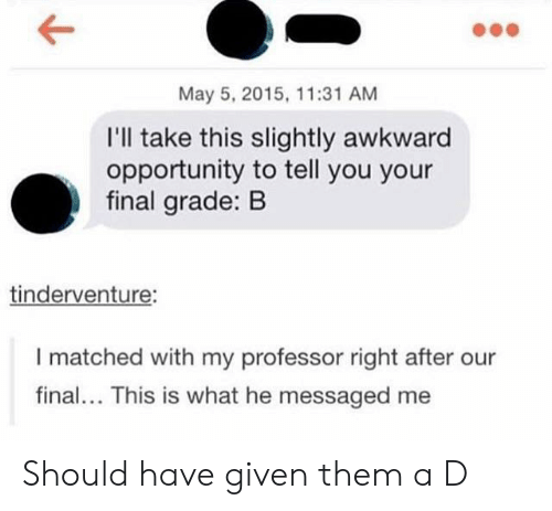 Awkward, Opportunity, and May 5: May 5, 2015, 11:31 AM  I'll take this slightly awkward  opportunity to tell you your  final grade: B  tinderventure:  I matched with my professor right after our  final... This is what he messaged me Should have given them a D