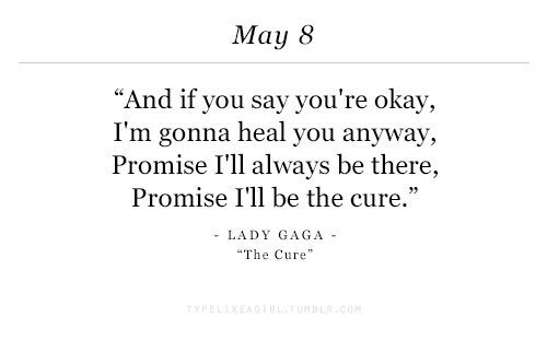 "Lady Gaga, Okay, and The Cure: May 8  ""And if you say you're okay,  I'm gonna heal you anyway,  Promise I'll always be there,  Promise I'll be the cure.'""  LADY GAGA  The Cure"