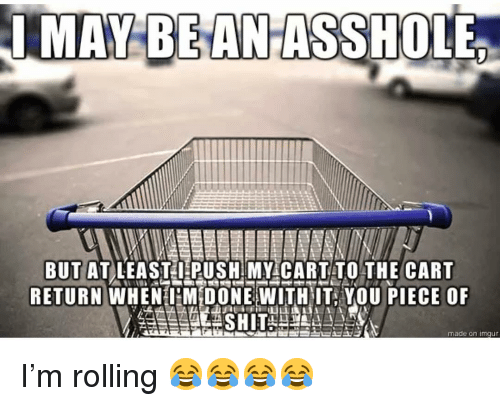 Memes, Imgur, and 🤖: MAY BEAN  IMAY BEANASSHOLE  BUTATLEAST I PUSH MY CART TO THE CART  RETURN WHEN MİDONE WITHIT-YOU PIECE OF  made on imgur I'm rolling 😂😂😂😂