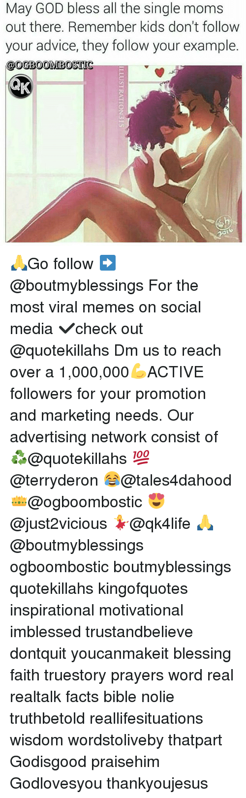 Single Moms: May GOD bless all the single moms  out there. Remember kids don't follow  your advice, they follow your example.  OOGBOOMIBOSTIG 🙏Go follow ➡@boutmyblessings For the most viral memes on social media ✔check out @quotekillahs Dm us to reach over a 1,000,000💪ACTIVE followers for your promotion and marketing needs. Our advertising network consist of ♻@quotekillahs 💯@terryderon 😂@tales4dahood 👑@ogboombostic 😍@just2vicious 💃@qk4life 🙏@boutmyblessings ogboombostic boutmyblessings quotekillahs kingofquotes inspirational motivational imblessed trustandbelieve dontquit youcanmakeit blessing faith truestory prayers word real realtalk facts bible nolie truthbetold reallifesituations wisdom wordstoliveby thatpart Godisgood praisehim Godlovesyou thankyoujesus