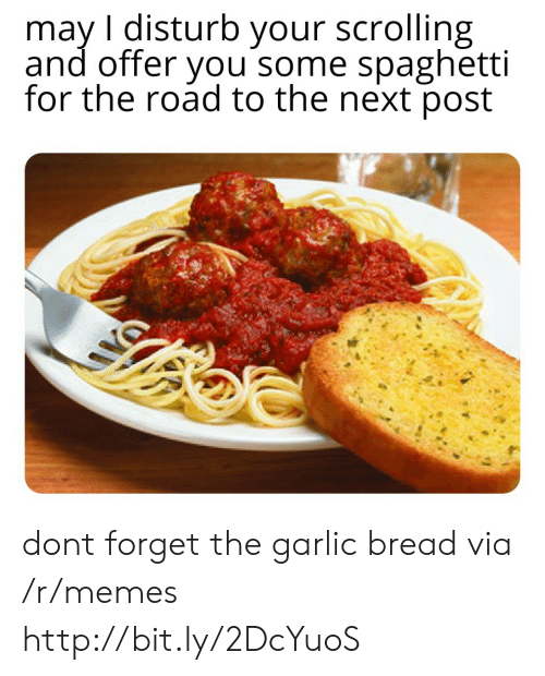 Garlic Bread: may I disturb your scrolling  and offer you some spaghetti  for the road to the next post dont forget the garlic bread via /r/memes http://bit.ly/2DcYuoS