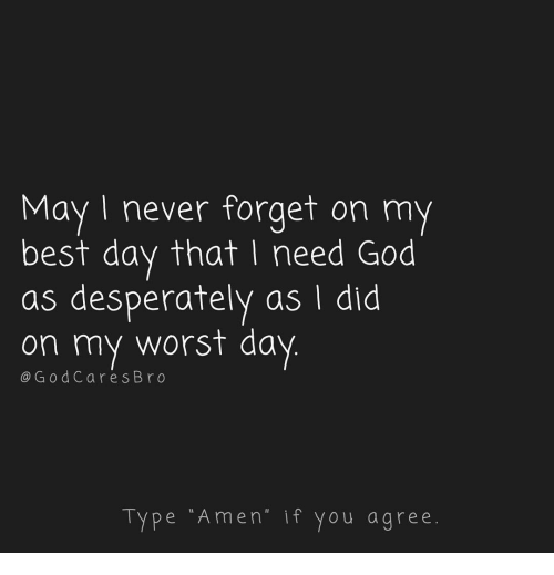 """God, Memes, and Best: May I never forget on my  best day that I need God  as desperately as I did  on my worst day  @GodCares Bro  Type """"Amen"""" if you agree."""