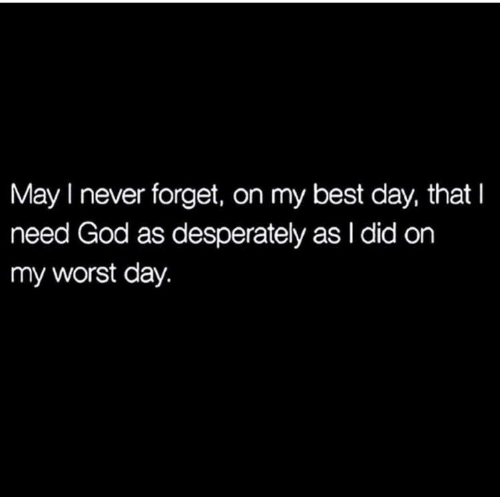 God, Best, and Never: May I never forget, on my best day, that I  need God as desperately as I did on  my worst day.