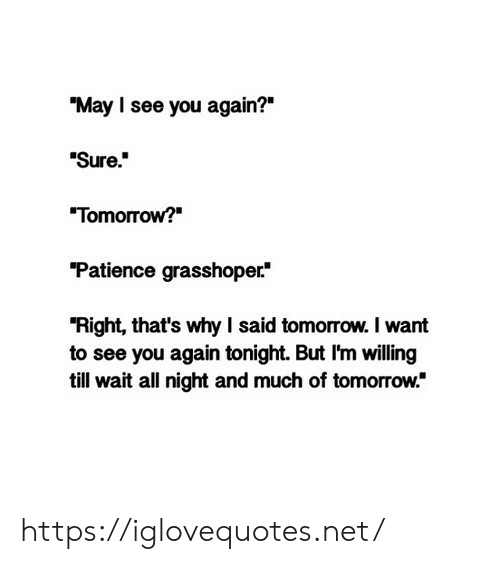 "Patience: ""May I see you again?""  Sure.  ""Tomorrow?  ""Patience grasshoper  ""Right, that's why I said tomorrow. I want  to see you again tonight. But I'm willing  till wait all night and much of tomorrow."" https://iglovequotes.net/"