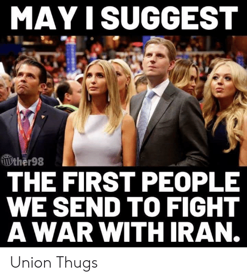 thugs: MAY I SUGGEST  ther98  THE FIRST PEOPLE  WE SEND TO FIGHT  AWAR WITH IRAN. Union Thugs