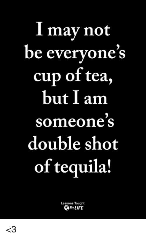 Life, Memes, and Tequila: may not  be everyones  cup of tea,  but I am  someone s  double shot  of tequila!  Lessons Taught  By LIFE <3