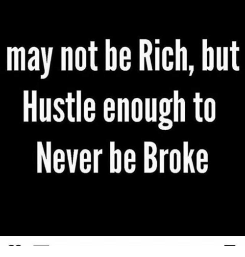 Being rich: may not be Rich, but  Hustle enough to  Never be Broke