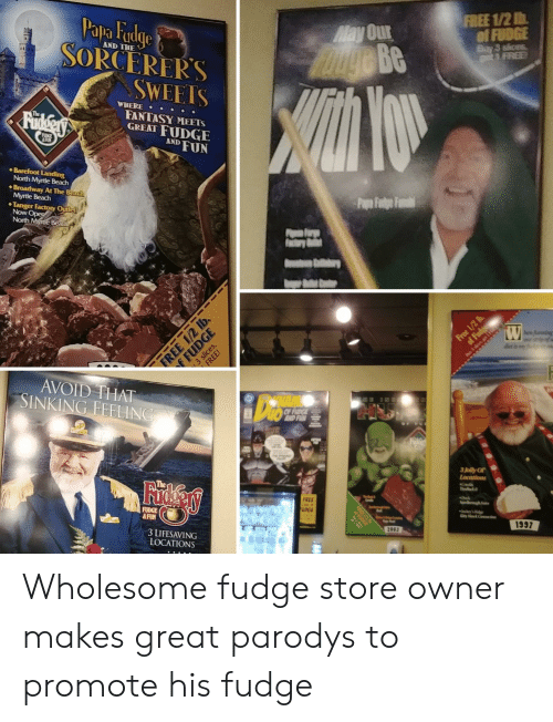 Free, Wholesome, and Fun: May Our  01 RIDGE  FREE  apa udge  Be  AND THE  SORCERERS  SWEEIS  WHERE  FANTASY MEETS  GREAT FUDGE  AND FUN  Barefoot Landing  ◆ Broadway At The  North  AVOID THAT  SINKING FEELIN  Jolly Of  The  FREE  1997  3 LIFESAVING  LOCATIONS Wholesome fudge store owner makes great parodys to promote his fudge