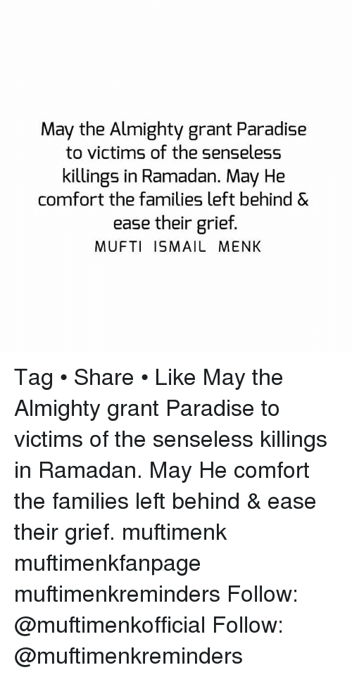 Memes, Paradise, and Left Behind: May the Almighty grant Paradise  to victims of the senseless  killings in Ramadan. May He  comfort the families left behind &  ease their grief.  MUFTI ISMAIL MENK Tag • Share • Like May the Almighty grant Paradise to victims of the senseless killings in Ramadan. May He comfort the families left behind & ease their grief. muftimenk muftimenkfanpage muftimenkreminders Follow: @muftimenkofficial Follow: @muftimenkreminders