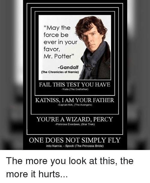 """princess bride: """"May the  force be  ever in your  favor,  Mr. Potter""""  -Gandalf  (The Chronicles of Narnia)  -Yoda The Godfather)  KATNISS, I AM YOUR FATHER.  -Captain Kirk. (The Avengers)  YOU'RE A WIZARD, PERCY  -Primrose Everdeen. (Star Trek)  ONE DOES NOT SIMPLY FLY  into Narnia. Spock (The Princess Bride) The more you look at this, the more it hurts..."""